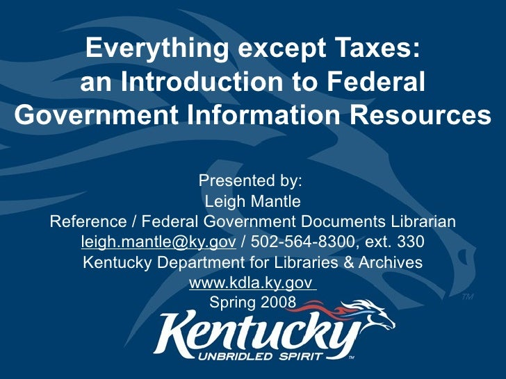 Everything except Taxes: an Introduction to Federal Government Information Resources Presented by:  Leigh Mantle Reference...
