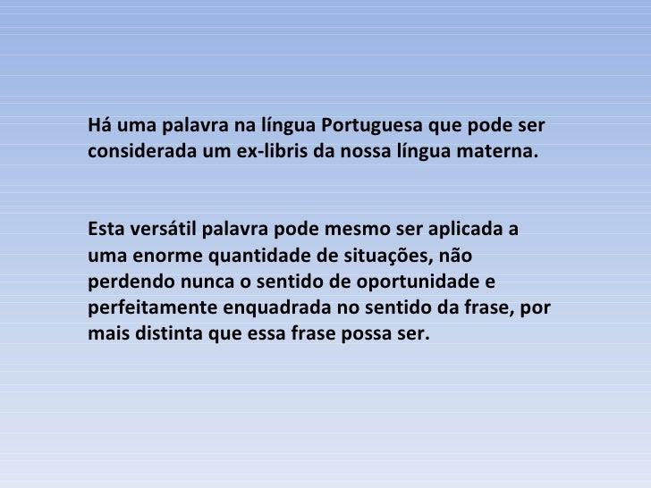Há uma palavra na língua Portuguesa que pode ser considerada um ex-libris da nossa língua materna. Esta versátil palavra p...