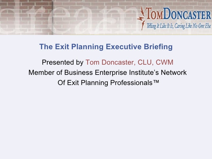 The Exit Planning Executive Briefing Presented by  Tom Doncaster, CLU, CWM   Member of Business Enterprise Institute's Net...
