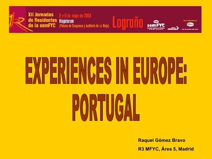 EXPERIENCES IN EUROPE: PORTUGAL Raquel Gómez Bravo  R3 MFYC, Área 5, Madrid