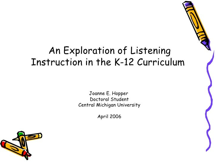 <ul><li>An Exploration of Listening Instruction in the K-12 Curriculum  Joanne E. Hopper  Doctoral Student Central Michiga...