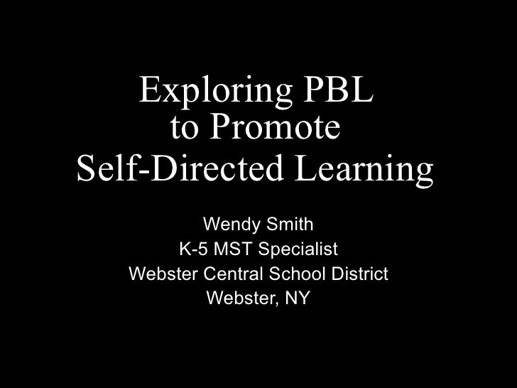 Exploring PBL  to Promote  Self-Directed Learning   Wendy Smith K-5 MST Specialist Webster Central School District Webster...