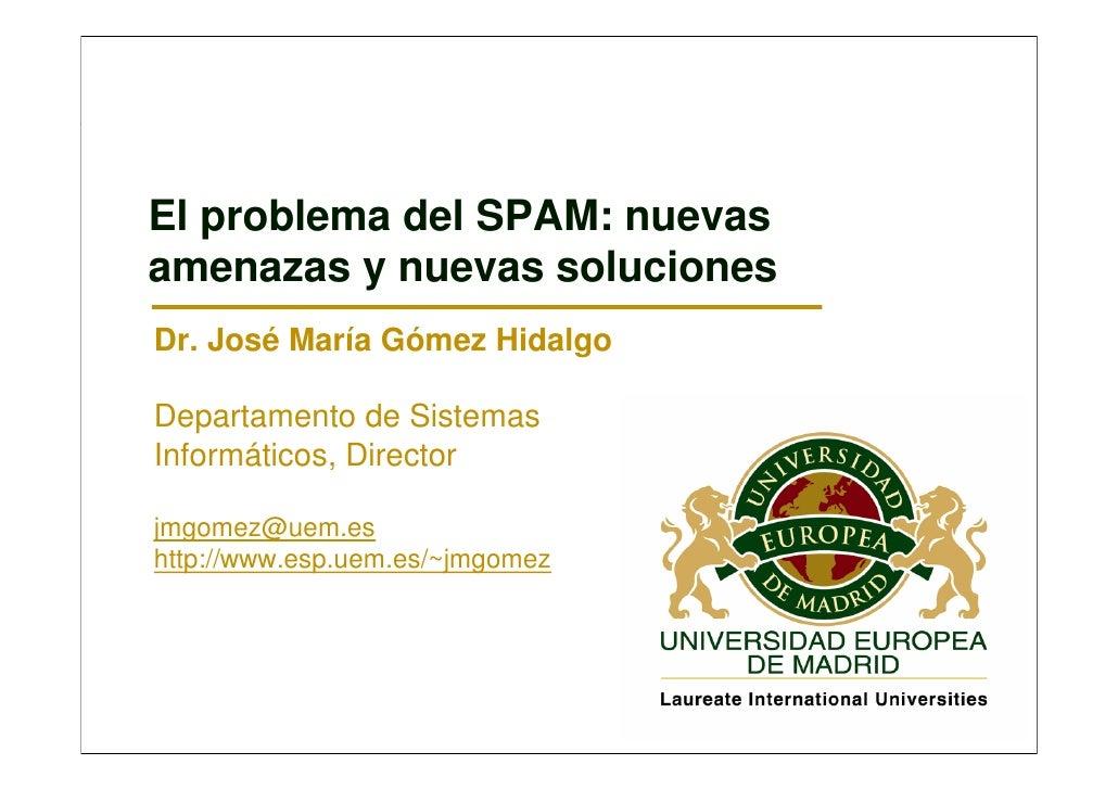 El problema del SPAM: nuevas amenazas y nuevas soluciones Dr. José María Gómez Hidalgo  Departamento de Sistemas Informáti...
