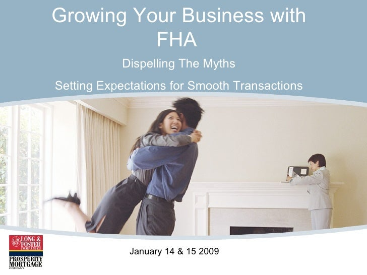 Growing Your Business with FHA   Dispelling The Myths Setting Expectations for Smooth Transactions January 14 & 15 2009
