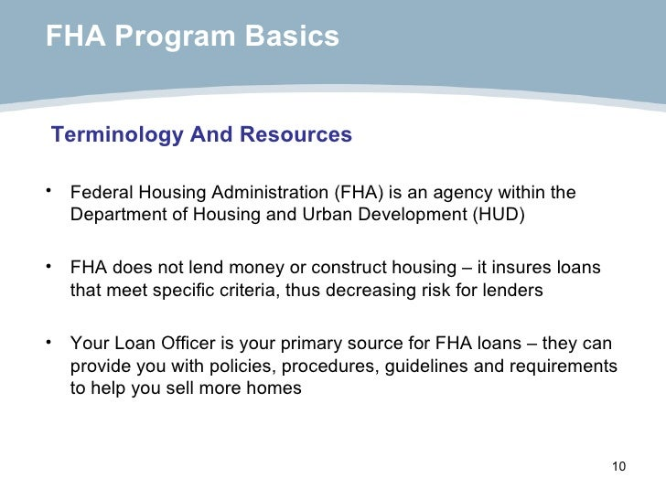 FHA Program Basics   <ul><li>Federal Housing Administration (FHA) is an agency within the Department of Housing and Urban ...