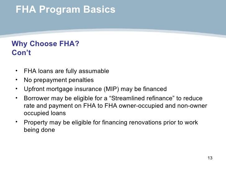 FHA Program Basics <ul><li>FHA loans are fully assumable </li></ul><ul><li>No prepayment penalties </li></ul><ul><li>Upfro...