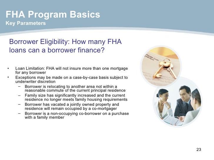 Borrower Eligibility: How many FHA loans can a borrower finance? <ul><li>Loan Limitation: FHA will not insure more than on...