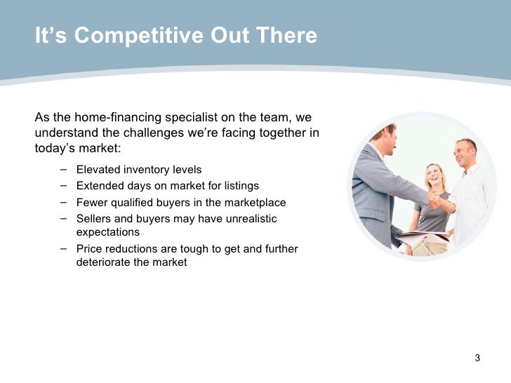 It's Competitive Out There <ul><li>As the home-financing specialist on the team, we understand the challenges we're facing...