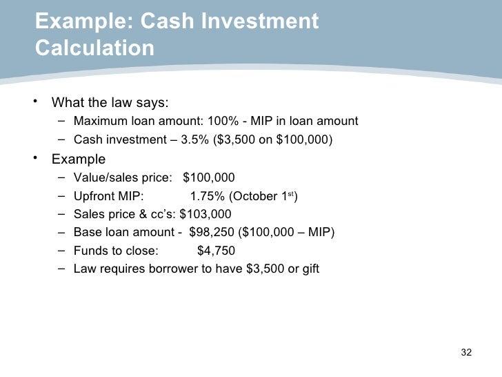 Example: Cash Investment  Calculation <ul><li>What the law says: </li></ul><ul><ul><li>Maximum loan amount: 100% - MIP in ...