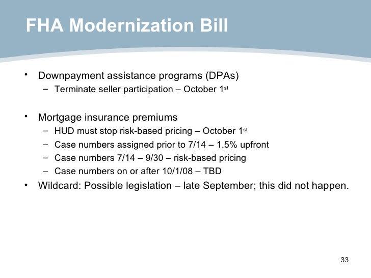 FHA Modernization Bill <ul><li>Downpayment assistance programs (DPAs) </li></ul><ul><ul><li>Terminate seller participation...