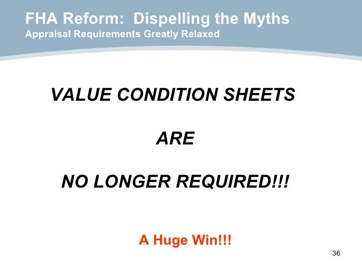 FHA Reform:  Dispelling the Myths Appraisal Requirements Greatly Relaxed VALUE CONDITION SHEETS  ARE NO LONGER REQUIRED!!!...