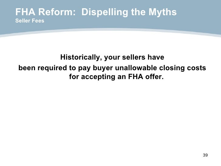 FHA Reform:  Dispelling the Myths Seller Fees <ul><li>Historically, your sellers have </li></ul><ul><li>been required to p...