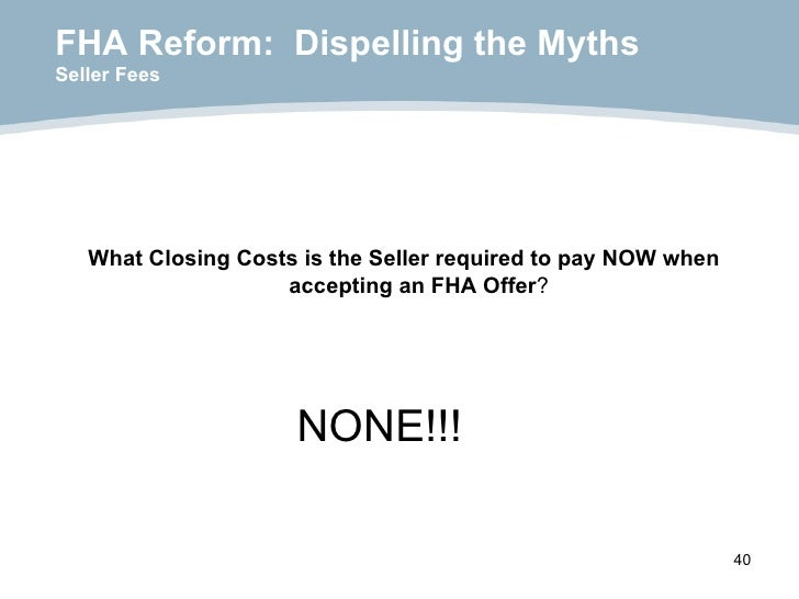 FHA Reform:  Dispelling the Myths Seller Fees <ul><li>What Closing Costs is the Seller required to pay NOW when accepting ...