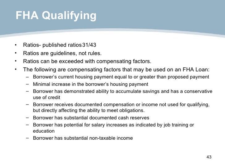 FHA Qualifying <ul><li>Ratios- published ratios 31/43 </li></ul><ul><li>Ratios are guidelines, not rules. </li></ul><ul><l...