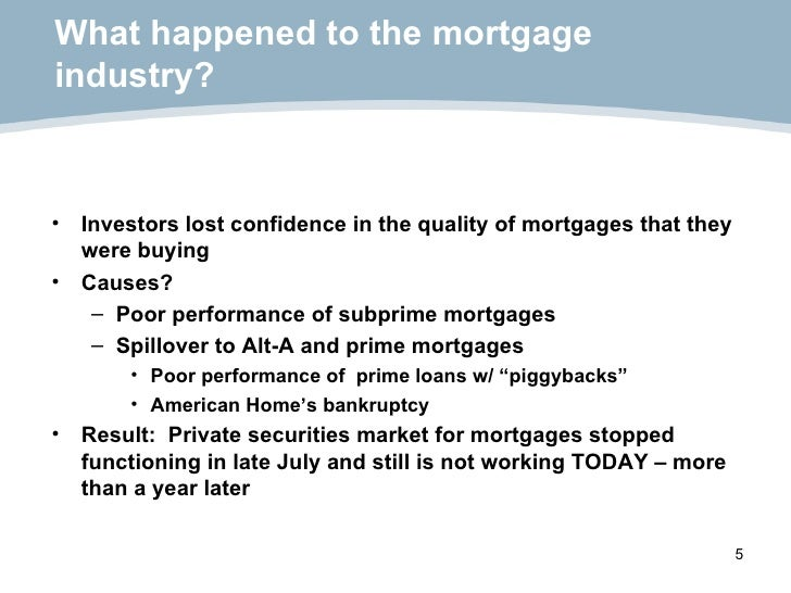 What happened to the mortgage industry? <ul><li>Investors lost confidence in the quality of mortgages that they were buyin...