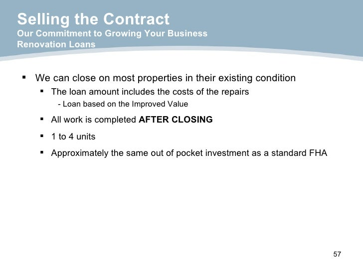 <ul><li>We can close on most properties in their existing condition </li></ul><ul><ul><li>The loan amount includes the cos...