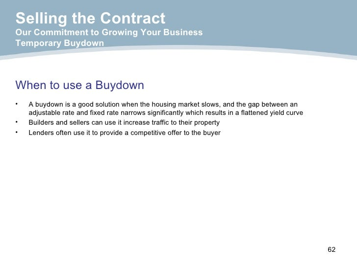 When to use a Buydown Selling the Contract Our Commitment to Growing Your Business Temporary Buydown <ul><li>A buydown is ...