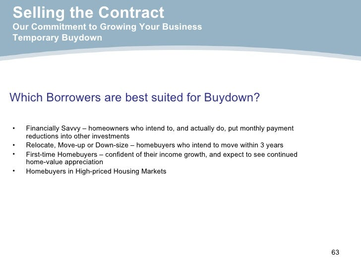 Which Borrowers are best suited for Buydown?   <ul><li>Financially Savvy – homeowners who intend to, and actually do, put ...