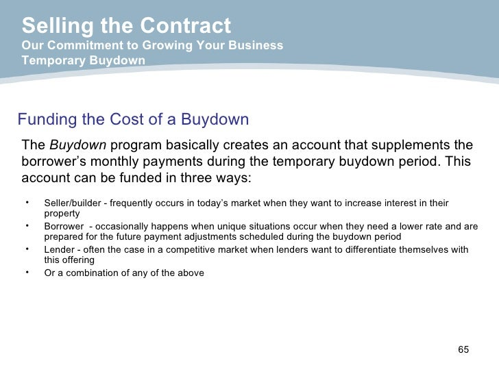 Funding the Cost of a Buydown <ul><li>Seller/builder - frequently occurs in today's market when they want to increase inte...