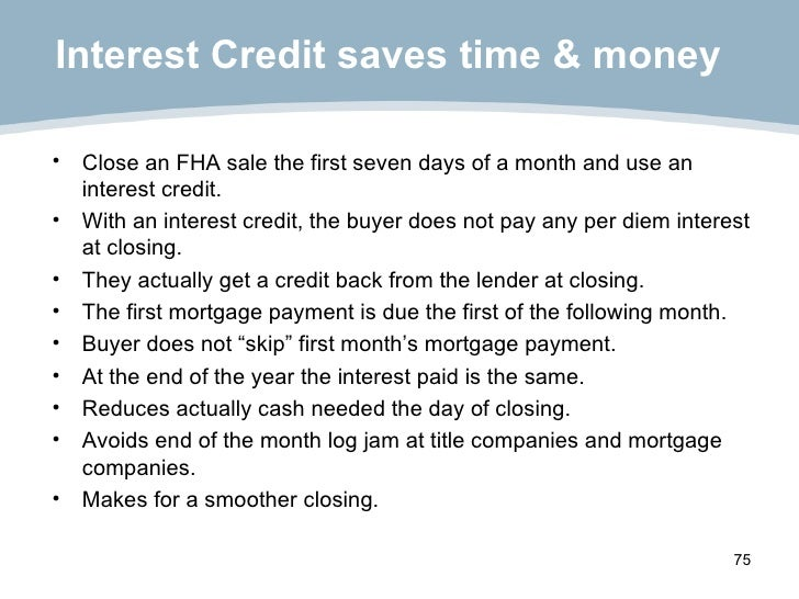 Interest Credit saves time & money <ul><li>Close an FHA sale the first seven days of a month and use an interest credit. <...