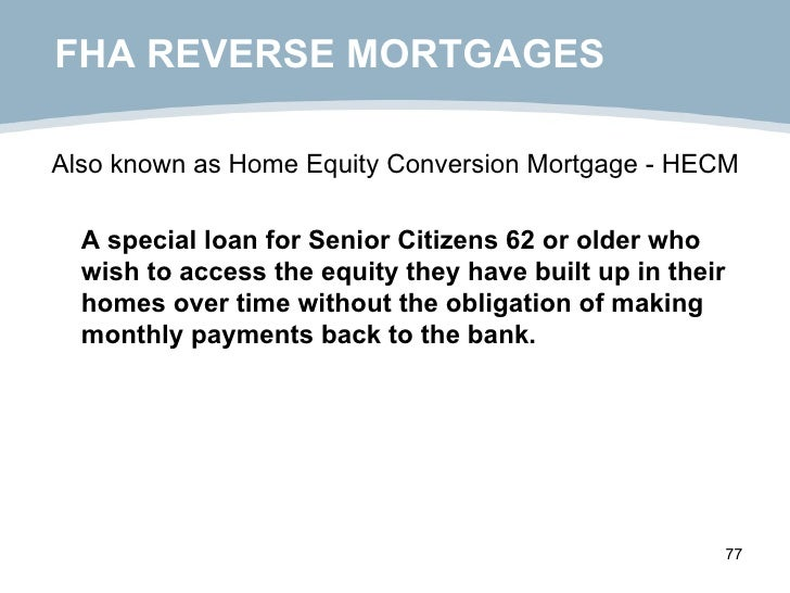 FHA REVERSE MORTGAGES <ul><li>Also known as Home Equity Conversion Mortgage - HECM </li></ul><ul><li>A special loan for Se...