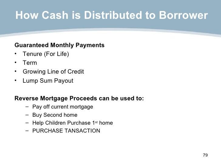 How Cash is Distributed to Borrower <ul><li>Guaranteed Monthly Payments  </li></ul><ul><li>Tenure (For Life) </li></ul><ul...