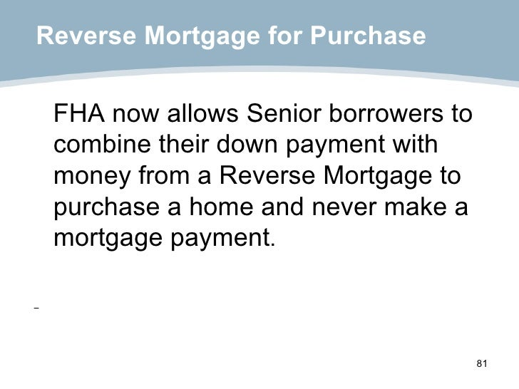 Reverse Mortgage for Purchase <ul><li>FHA now allows Senior borrowers to combine their down payment with money from a Reve...