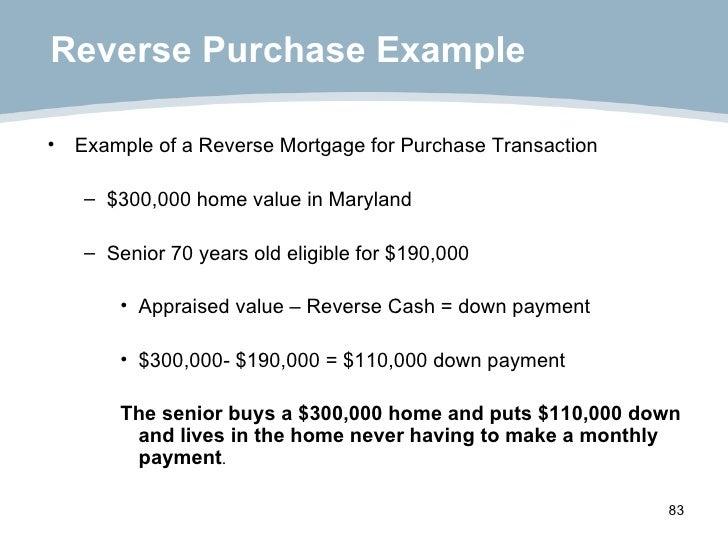 Reverse Purchase Example <ul><li>Example of a Reverse Mortgage for Purchase Transaction </li></ul><ul><ul><li>$300,000 hom...