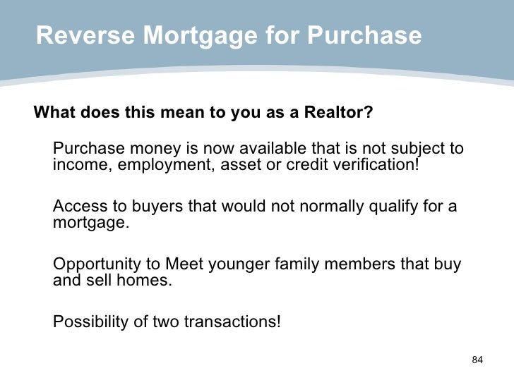 Reverse Mortgage for Purchase <ul><li>What does this mean to you as a Realtor? </li></ul><ul><li>Purchase money is   now  ...