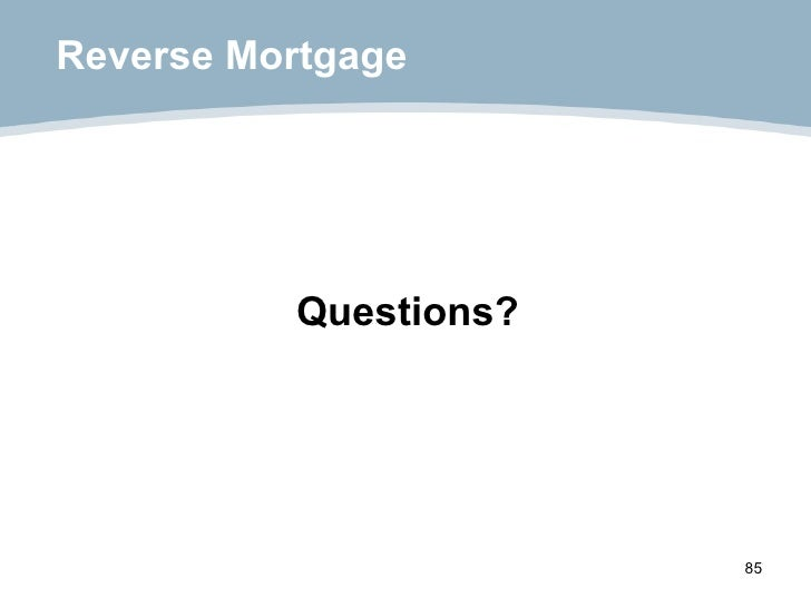 Reverse Mortgage <ul><li>Questions? </li></ul>