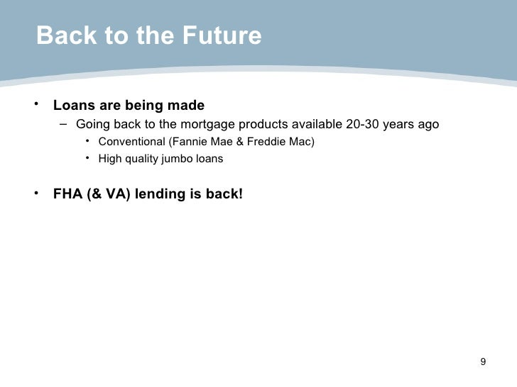 Back to the Future <ul><li>Loans are being made </li></ul><ul><ul><li>Going back to the mortgage products available 20-30 ...