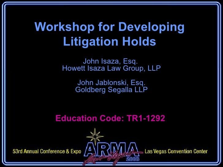Workshop for Developing Litigation Holds John Isaza, Esq.  Howett Isaza Law Group, LLP John Jablonski, Esq. Goldberg Segal...