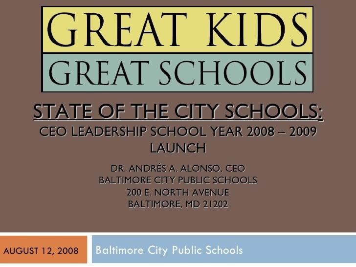 Baltimore City Public Schools STATE OF THE CITY SCHOOLS : CEO LEADERSHIP SCHOOL YEAR 2008 – 2009 LAUNCH DR. ANDRÉS A. ALON...