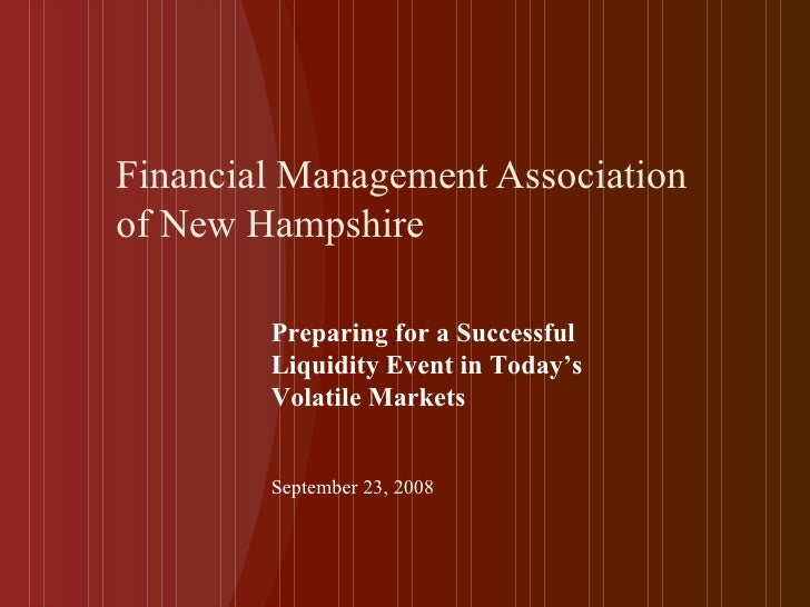 Financial Management Association of New Hampshire Preparing for a Successful Liquidity Event in Today's Volatile Markets S...