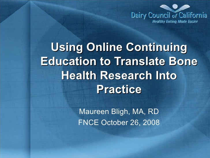 Using Online Continuing Education to Translate Bone Health Research Into Practice Maureen Bligh, MA, RD FNCE October 26, 2...