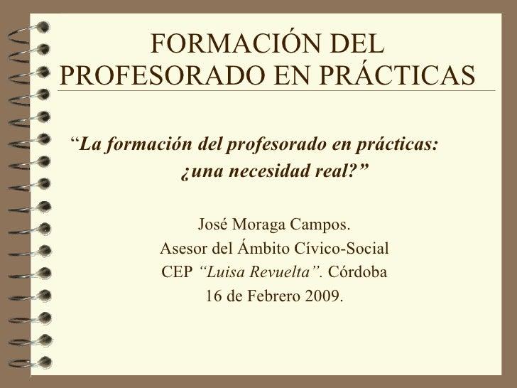 """FORMACIÓN DEL PROFESORADO EN PRÁCTICAS """" La formación del profesorado en prácticas:  ¿una necesidad real?"""" José Moraga Cam..."""