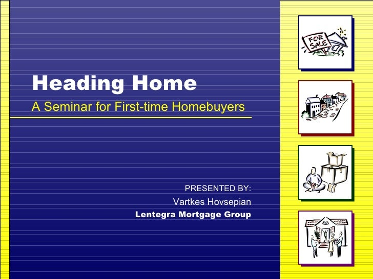 Heading Home A Seminar for First-time Homebuyers PRESENTED BY: Vartkes Hovsepian Lentegra Mortgage Group