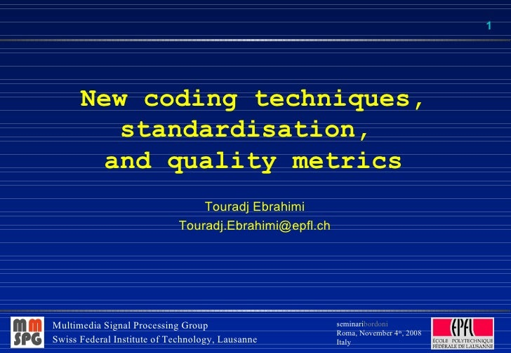 New coding techniques, standardisation,  and quality metrics Touradj Ebrahimi [email_address]