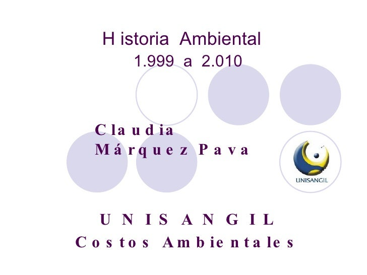 1.999  a  2.010 H istoria  Ambiental Claudia Márquez Pava U N I S A N G I L Costos Ambientales