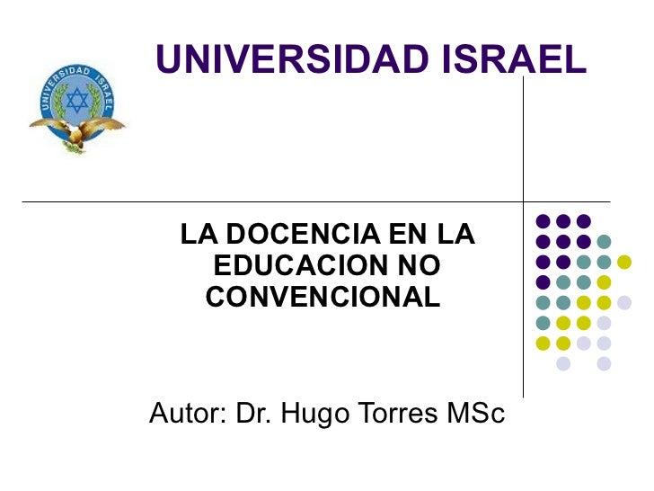 UNIVERSIDAD ISRAEL LA DOCENCIA EN LA EDUCACION NO CONVENCIONAL   Autor: Dr. Hugo Torres MSc