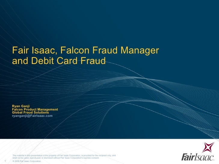 Fair Isaac, Falcon Fraud Manager  and Debit Card Fraud Ryan Ganji Falcon Product Management Global Fraud Solutions [email_...