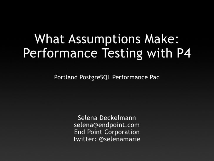What Assumptions Make: Performance Testing with P4      Portland PostgreSQL Performance Pad                 Selena Deckelm...
