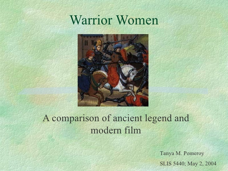 Warrior Women A comparison of ancient legend and modern film Tanya M. Pomeroy SLIS 5440; May 2, 2004