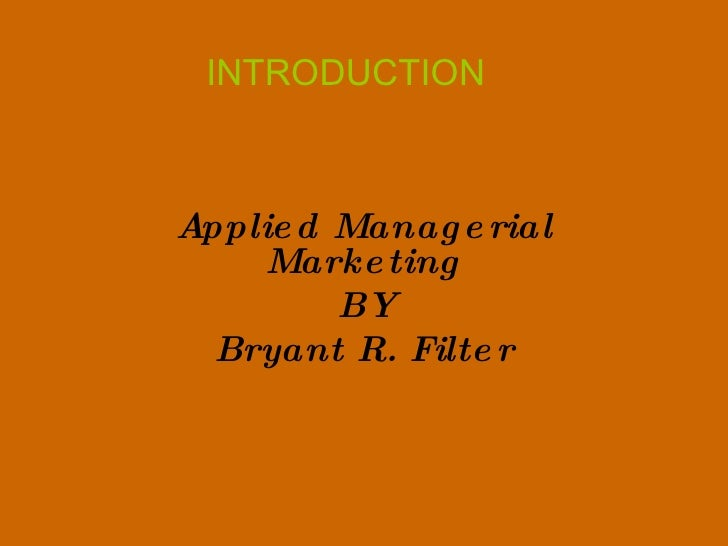 INTRODUCTION Applied Managerial Marketing BY Bryant R. Filter