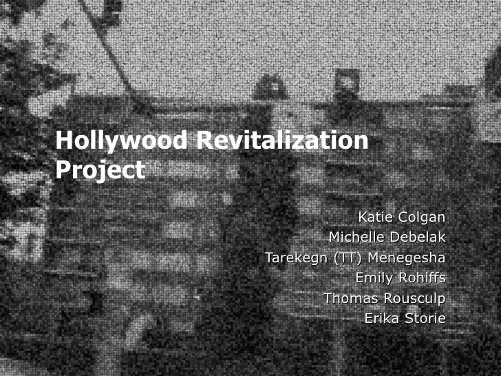 Hollywood Revitalization Project Katie Colgan Michelle Debelak Tarekegn (TT) Menegesha Emily Rohlffs Thomas Rousculp Erika...