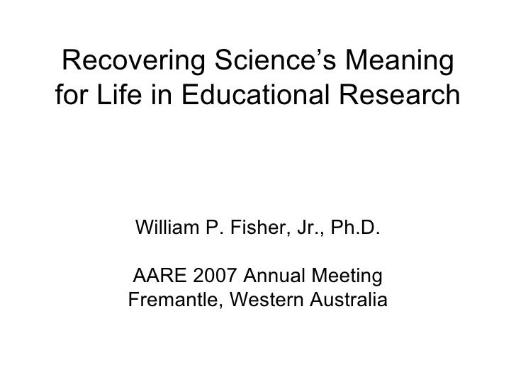 Recovering Science's Meaning for Life in Educational Research William P. Fisher, Jr., Ph.D. AARE 2007 Annual Meeting Frema...