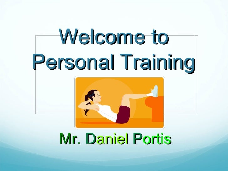Welcome to Personal Training <ul><li>Mr.  D aniel   P ortis   </li></ul>