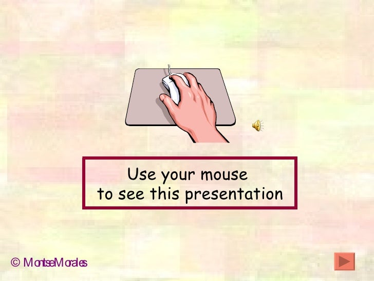 Use your mouse  to see this presentation © Montse Morales