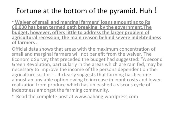 Fortune at the bottom of the pyramid. Huh  ! <ul><li>Waiver of small and marginal farmers' loans amounting to Rs 60,000 ha...