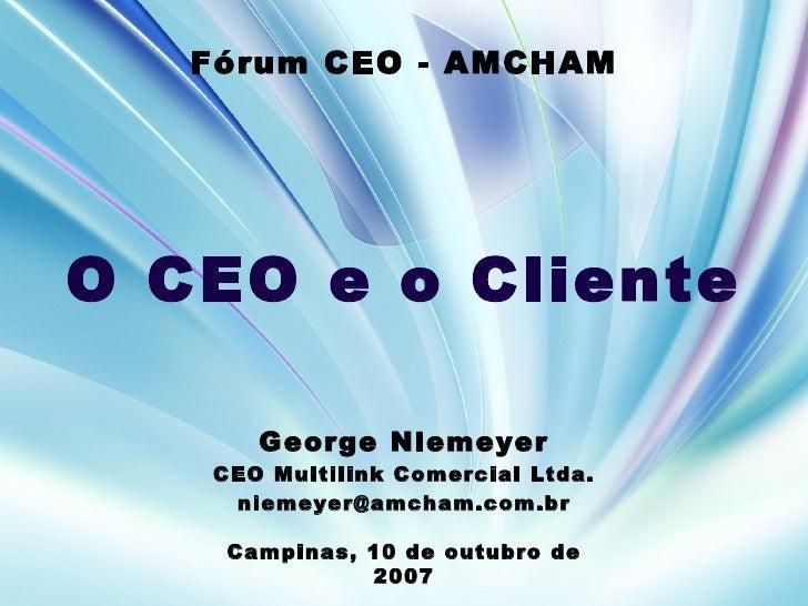 George Niemeyer CEO Multilink Comercial Ltda. [email_address] Campinas, 10 de outubro de 2007 F ó rum CEO - AMCHAM O CEO e...